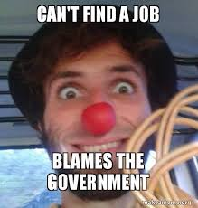 Finding A Job Meme - can t find a job blames the government make a meme