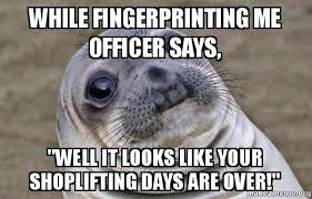 Shoplifting Meme - while fingerprinting me officer says quot well it looks like your