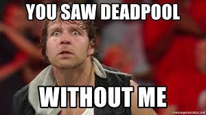 Dean Ambrose Memes - you saw deadpool without me dean ambrose meme meme generator