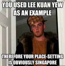Lee Kuan Yew Meme - you used lee kuan yew as an exle therefore your place setting