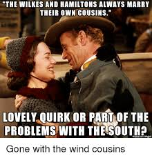 Gone With The Wind Meme - the wilkes and hamiltons always marry their own cousins lovely ouirk