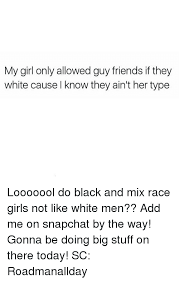 My Girl Aint Allowed Meme - my girl only allowed guy friends if they white cause l know they ain