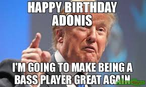 Adonis Meme - happy birthday adonis i m going to make being a bass player great