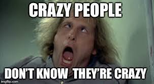 Crazy People Meme - crazy people don t know they re crazy
