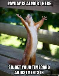 Payday Meme - payday is almost here so get your timecard adjustments in happy