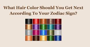 zodiac color what hair color should you get next according to your zodiac sign