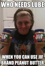 Peanut Butter Meme - who needs lube when you can use jif brand peanut butter