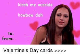 Funny Memes For Valentines Day - to from kissh me ousside howbow dah valentine s day cards