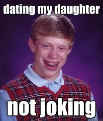 Dating My Daughter Meme - dating my daughter not joking bad luck brian quickmeme