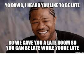 Yo Dawg Meme - yo dawg i youlike to be late sowegave youalateroom so you can belate
