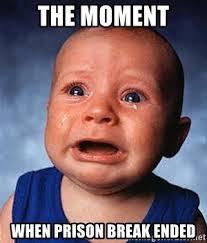 Prison Break Memes - the moment when prison break ended crying baby meme generator