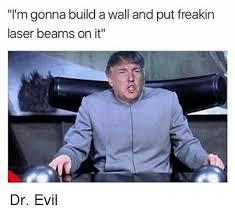 Dr Evil Meme - i m gonna build awall and put freakin laser beams on it dr evil