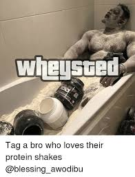 Protein Memes - wheysted tag a bro who loves their protein shakes meme on