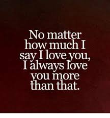 I Love U Memes - no matter how much i say i love you i always love ou more an that