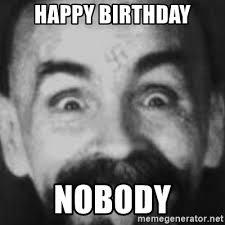 Charles Manson Meme - happy birthday nobody charles manson meme generator