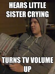 Little Sister Meme - hears little sister crying turns tv volume up insensitive older