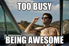 Memes About Being Awesome - too busy memes quickmeme