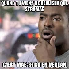 Stromae Meme - quand tu viens de realiser que stromae c est mae stro en verlan
