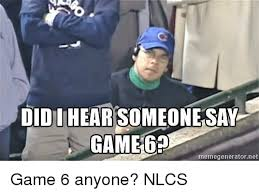 Meme Generator Game - didiihearsomeone say game 6 memegeneratornet game 6 anyone nlcs