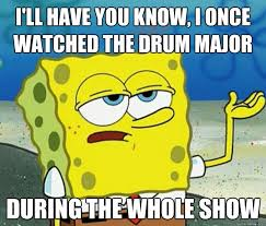 Drum Major Meme - i ll have you know i once watched the drum major during the whole