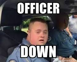 Syndrome Of A Down Meme - officer down officer down syndrome meme generator