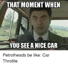 Nice Car Meme - that moment when you see a nice car petrolheads be like car throttle