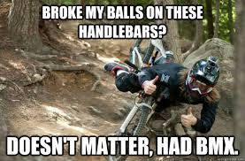 Bmx Meme - broke my balls on these handlebars doesn t matter had bmx