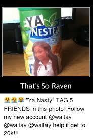 Ya Nasty Meme - nest that s so raven ya nasty tag 5 friends in this photo