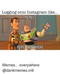 Memes Memes Everywhere - logging onto instagram like memes memes everywhere memes everywhere
