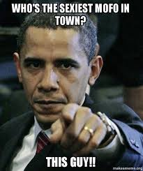 Sexy Guy Meme - who s the sexiest mofo in town this guy angry obama make a meme