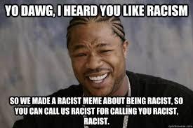 Racism Meme - yo dawg i heard you like racism so we made a racist meme about