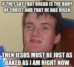 He Is Risen Meme - if they say that bread is the body of christ and that he has risen