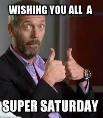 Saturday Meme - meme creator wishing you all a super saturday