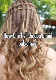 ver large pubic hair how the hell do you braid pubic hair