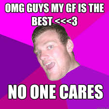 Omg No One Cares Meme - omg guys my gf is the best 3 no one cares socially pathetic