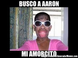 Aaron Meme - busco a aaron mi amorcito meme de mujeres feas imagenes memes