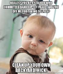 Clean Up Meme - really you re a stalker who commiteed bankruptcy fraud and you
