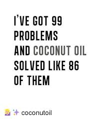 Coconut Oil Meme - i ve got 99 problems and coconut oil solved like 86 of them