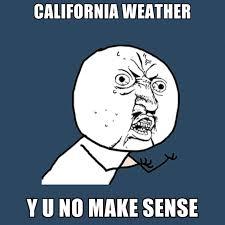California Meme - california weather y u no make sense create meme