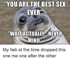 Best Sex Ever Meme - you are the best sex ever mind memegeneratornet my fwb at the time