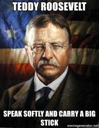 Carry On Meme - teddy roosevelt speak softly and carry a big stick president teddy