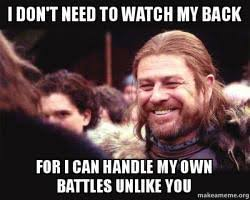 Create My Own Meme With My Own Picture - i don t need to watch my back for i can handle my own battles