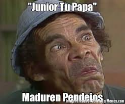 Junior Meme - junior tu papa maduren pendejos meme de don ramon vasilon