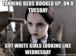 White Girl Tanning Meme - tanning beds booked up on a tuesday got white girls looking like