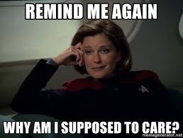 This Is Me Not Caring Meme - remind me again why am i supposed to care not caring janeway