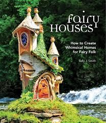fairy houses how to create whimsical homes for fairy folk sally