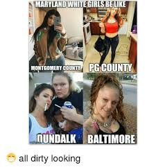 Dirty Girl Meme - maryland white girls be like montgomery county pg county dundalk