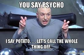 Psycho Meme - you say psycho i say potato let s call the whole thing off