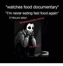 Creepypasta Memes - watches food documentary i m never eating fast food again 2 hours