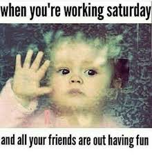 I Work Weekends Meme - happy saturday memes funny saturday night meme